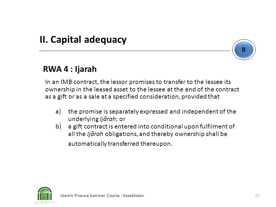 Islamic Finance Summer Course - Kazakhstan 25 B B II. Capital adequacy RWA 4 : Ijarah In an IMB contract, the lessor promises to transfer to the lesse