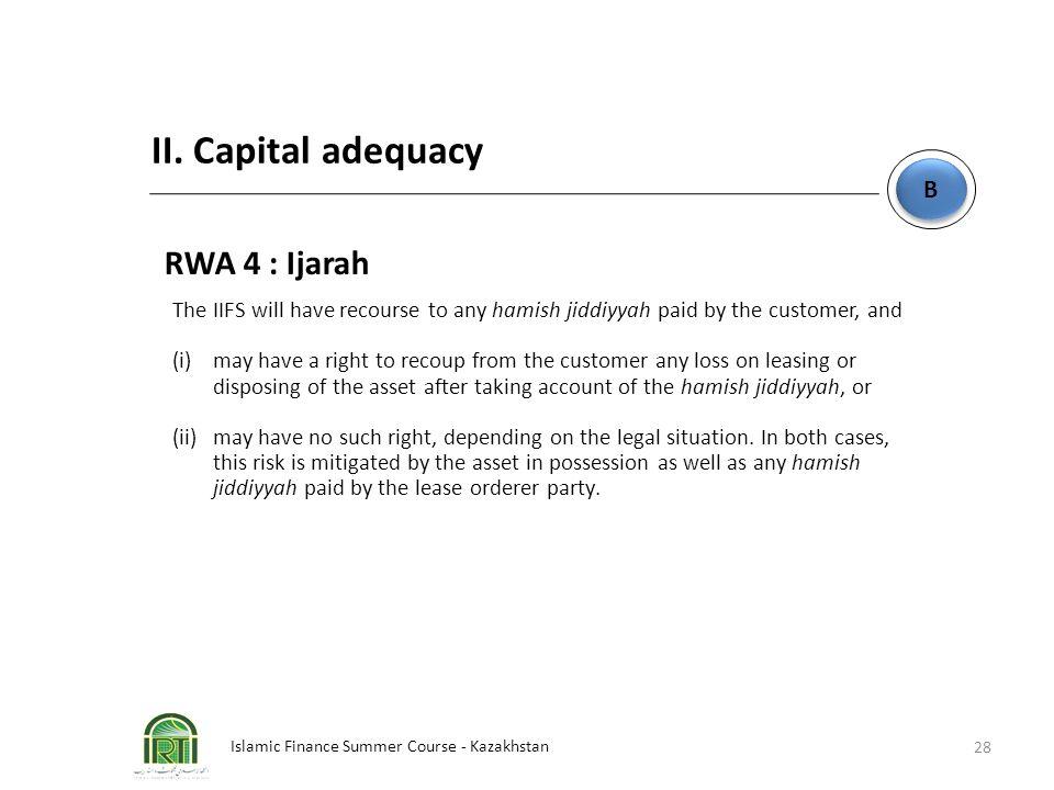 Islamic Finance Summer Course - Kazakhstan 28 B B II. Capital adequacy RWA 4 : Ijarah The IIFS will have recourse to any hamish jiddiyyah paid by the