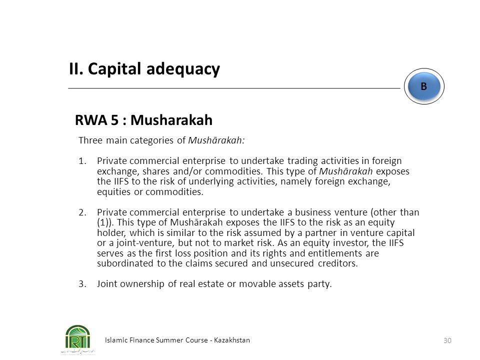 Islamic Finance Summer Course - Kazakhstan 30 B B II. Capital adequacy RWA 5 : Musharakah Three main categories of Mushārakah: 1.Private commercial en