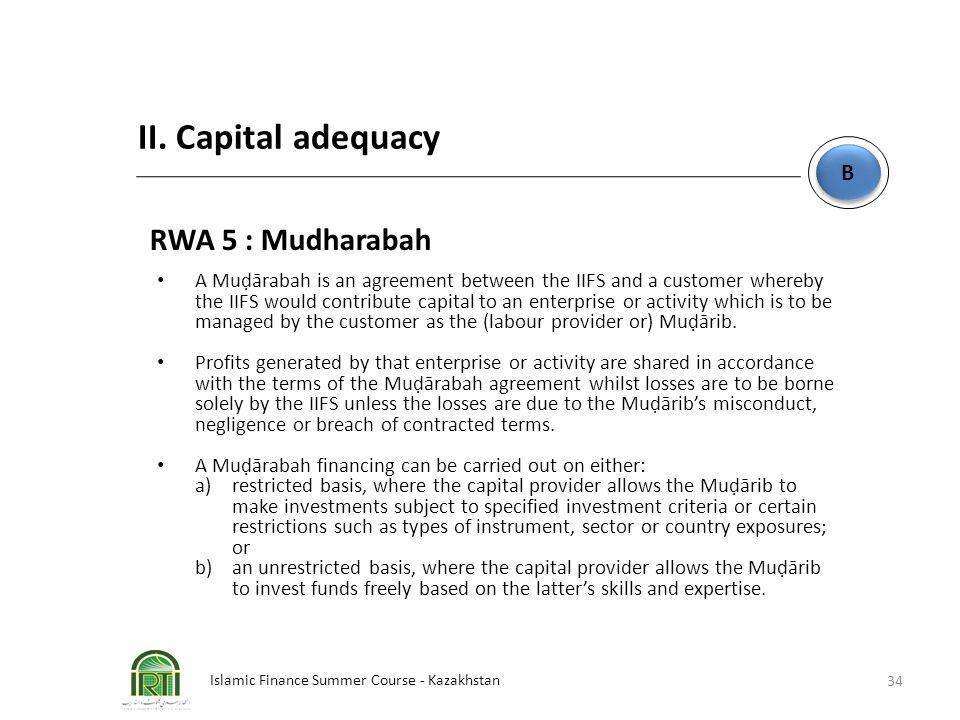 Islamic Finance Summer Course - Kazakhstan 34 B B II. Capital adequacy RWA 5 : Mudharabah A Muḍārabah is an agreement between the IIFS and a customer