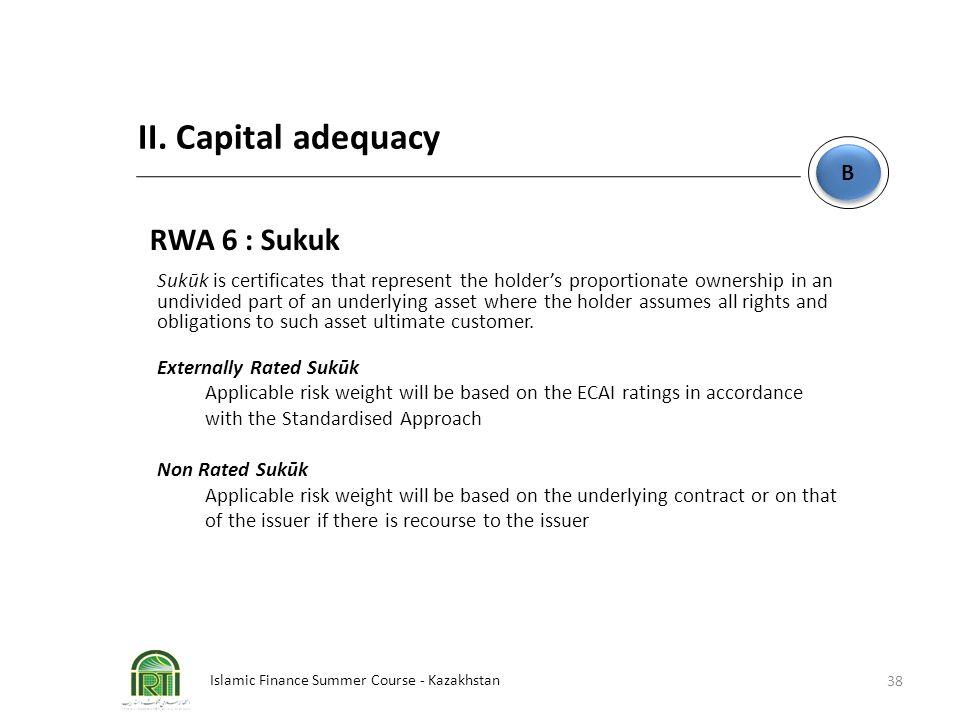 Islamic Finance Summer Course - Kazakhstan 38 B B II. Capital adequacy RWA 6 : Sukuk Sukūk is certificates that represent the holder's proportionate o