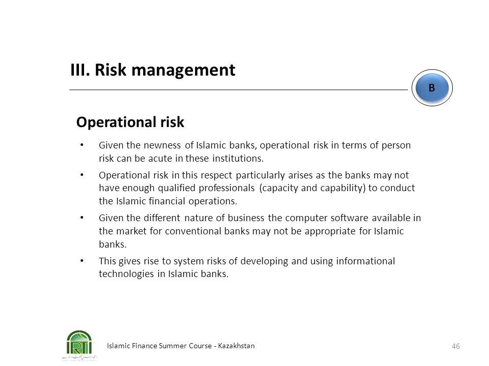 Islamic Finance Summer Course - Kazakhstan 46 B B III. Risk management Operational risk Given the newness of Islamic banks, operational risk in terms