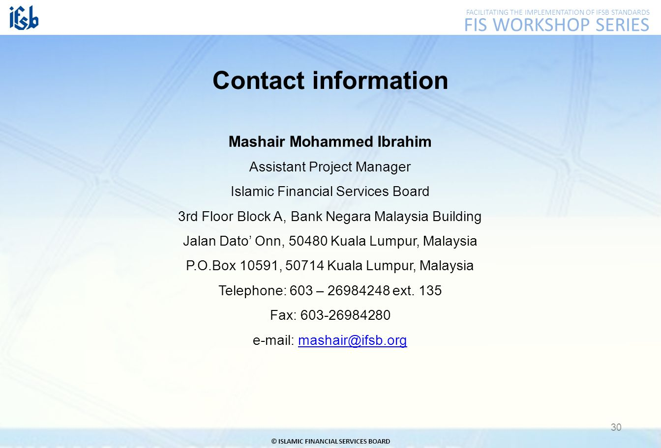 FACILITATING THE IMPLEMENTATION OF IFSB STANDARDS FIS WORKSHOP SERIES © ISLAMIC FINANCIAL SERVICES BOARD 30 Mashair Mohammed Ibrahim Assistant Project Manager Islamic Financial Services Board 3rd Floor Block A, Bank Negara Malaysia Building Jalan Dato' Onn, 50480 Kuala Lumpur, Malaysia P.O.Box 10591, 50714 Kuala Lumpur, Malaysia Telephone: 603 – 26984248 ext.