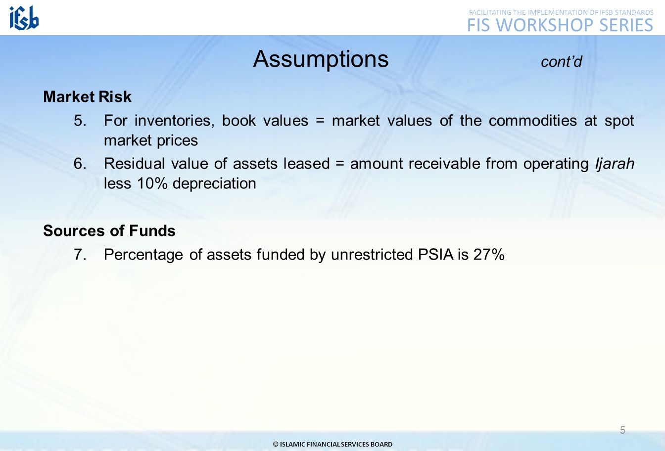 FACILITATING THE IMPLEMENTATION OF IFSB STANDARDS FIS WORKSHOP SERIES © ISLAMIC FINANCIAL SERVICES BOARD 5 Assumptions cont'd Market Risk 5.For inventories, book values = market values of the commodities at spot market prices 6.Residual value of assets leased = amount receivable from operating Ijarah less 10% depreciation Sources of Funds 7.Percentage of assets funded by unrestricted PSIA is 27%