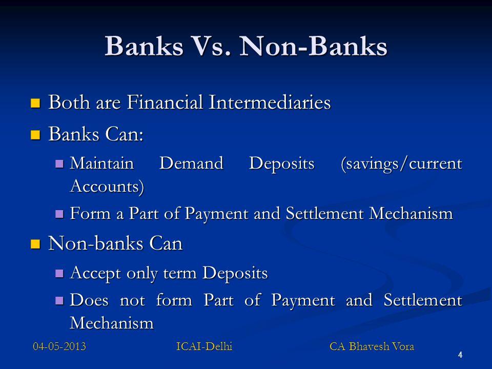 4 Banks Vs. Non-Banks Both are Financial Intermediaries Both are Financial Intermediaries Banks Can: Banks Can: Maintain Demand Deposits (savings/curr