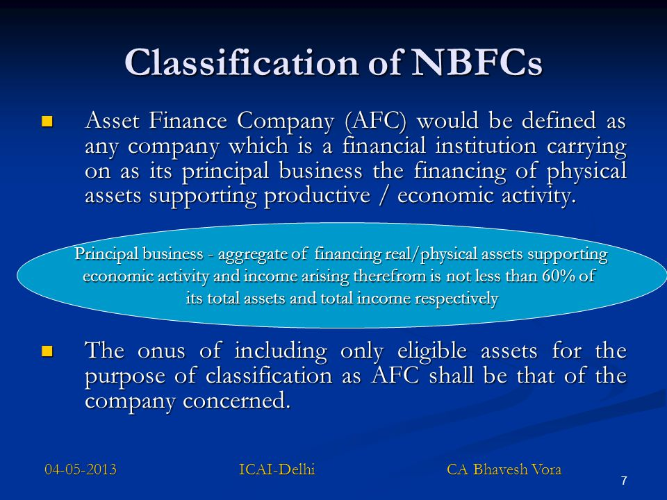 8 Classification of NBFCs…… Loan Companies (LC) means any company which is a financial institution carrying on as its principal business the providing of finance whether by making loans or advances or otherwise for any activity other than its own but does not include an Asset Finance Company Investment Companies (IC) means any company which is a financial institution carrying on as its principal business of acquisition of securities 04-05-2013 ICAI-Delhi CA Bhavesh Vora