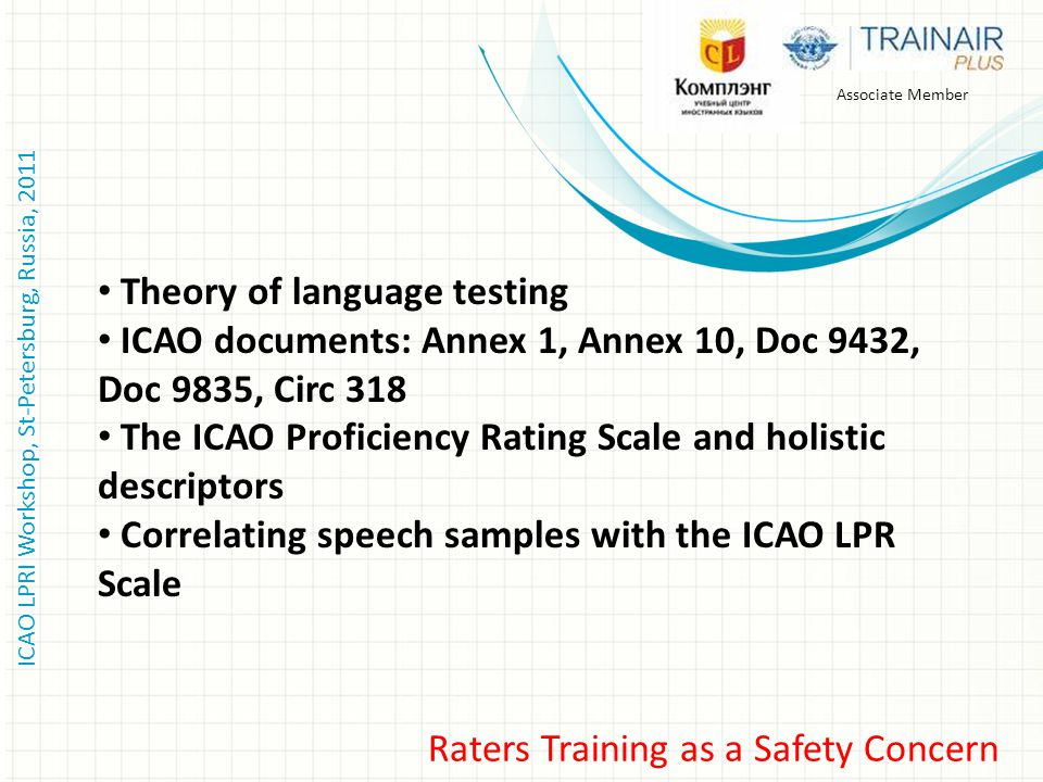 ICAO LPRI Workshop, St-Petersburg, Russia, 2011 Associate Member Raters Training as a Safety Concern Theory of language testing ICAO documents: Annex 1, Annex 10, Doc 9432, Doс 9835, Circ 318 The ICAO Proficiency Rating Scale and holistic descriptors Correlating speech samples with the ICAO LPR Scale