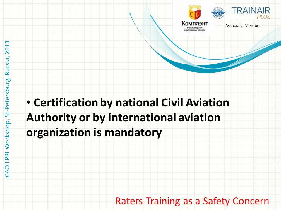 ICAO LPRI Workshop, St-Petersburg, Russia, 2011 Associate Member Raters Training as a Safety Concern Certification by national Civil Aviation Authority or by international aviation organization is mandatory