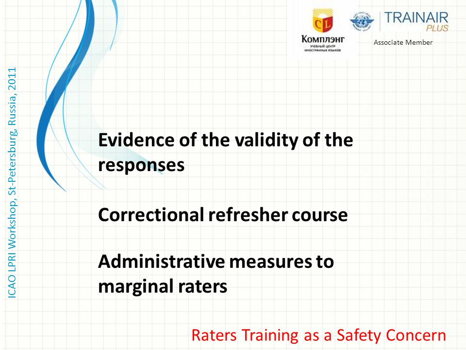 ICAO LPRI Workshop, St-Petersburg, Russia, 2011 Raters Training as a Safety Concern Associate Member Evidence of the validity of the responses Correct