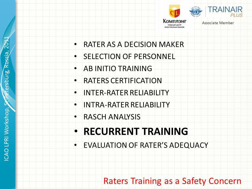 Associate Member ICAO LPRI Workshop, St-Petersburg, Russia, 2011 Raters Training as a Safety Concern RATER AS A DECISION MAKER SELECTION OF PERSONNEL AB INITIO TRAINING RATERS CERTIFICATION INTER-RATER RELIABILITY INTRA-RATER RELIABILITY RASCH ANALYSIS RECURRENT TRAINING EVALUATION OF RATER'S ADEQUACY