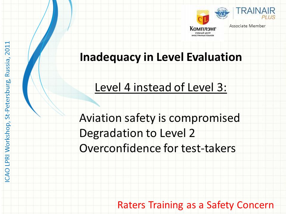 ICAO LPRI Workshop, St-Petersburg, Russia, 2011 Associate Member Inadequacy in Level Evaluation Level 4 instead of Level 3: Aviation safety is compromised Degradation to Level 2 Overconfidence for test-takers Raters Training as a Safety Concern