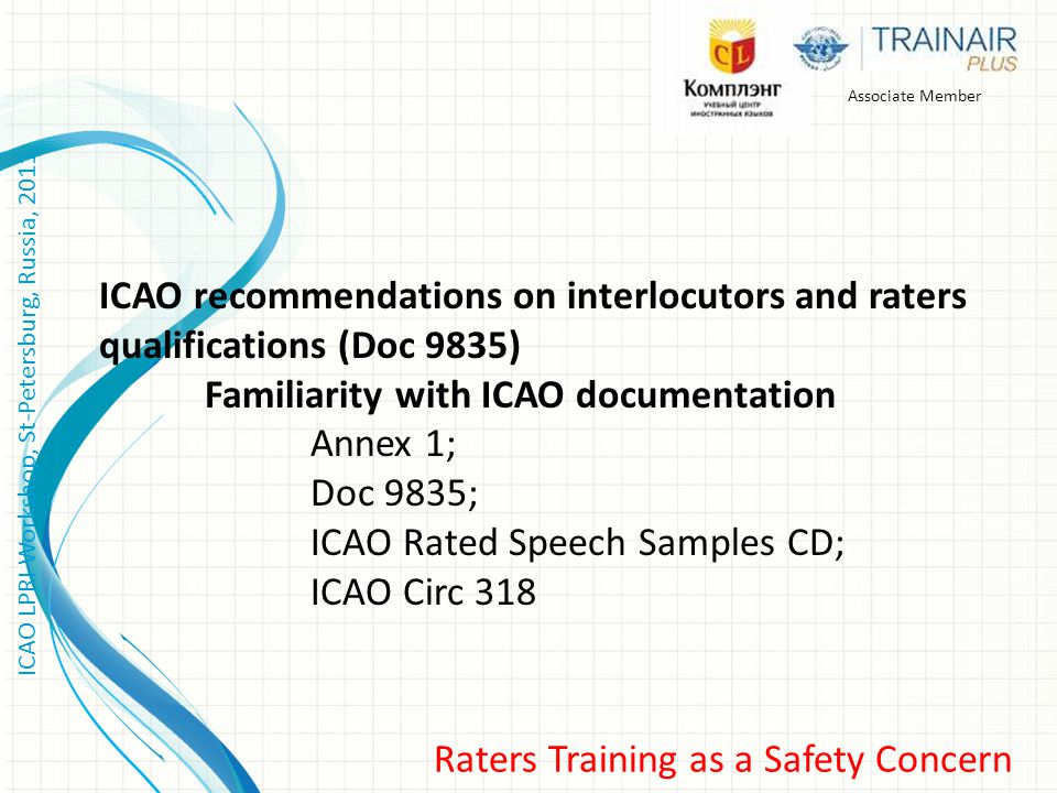 Raters Training as a Safety Concern ICAO LPRI Workshop, St-Petersburg, Russia, 2011 Associate Member ICAO recommendations on interlocutors and raters qualifications (Doc 9835) Familiarity with ICAO documentation Annex 1; Doc 9835; ICAO Rated Speech Samples CD; ICAO Circ 318