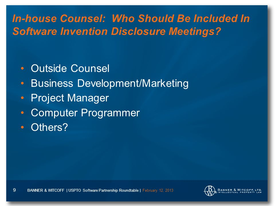 BANNER & WITCOFF | USPTO Software Partnership Roundtable | February 12, 2013 9 In-house Counsel: Who Should Be Included In Software Invention Disclosure Meetings.