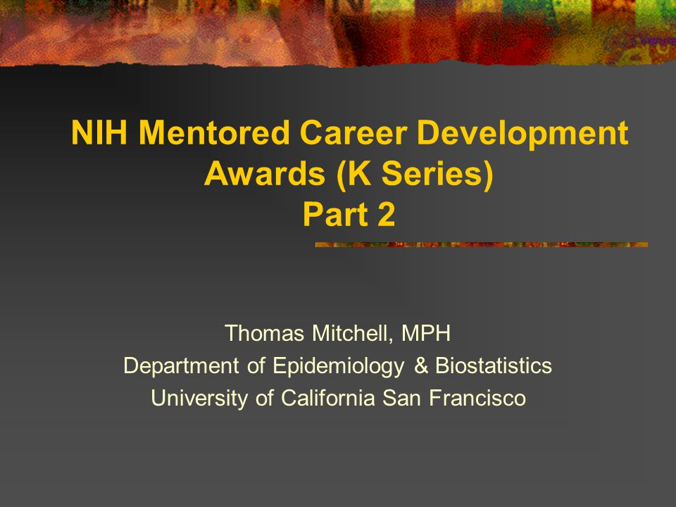 NIH Mentored Career Development Awards (K Series) Part 2 Thomas Mitchell, MPH Department of Epidemiology & Biostatistics University of California San Francisco