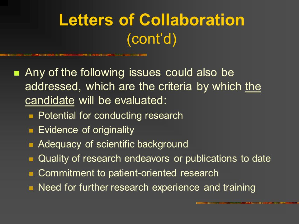 Letters of Collaboration (cont'd) Any of the following issues could also be addressed, which are the criteria by which the candidate will be evaluated: Potential for conducting research Evidence of originality Adequacy of scientific background Quality of research endeavors or publications to date Commitment to patient-oriented research Need for further research experience and training