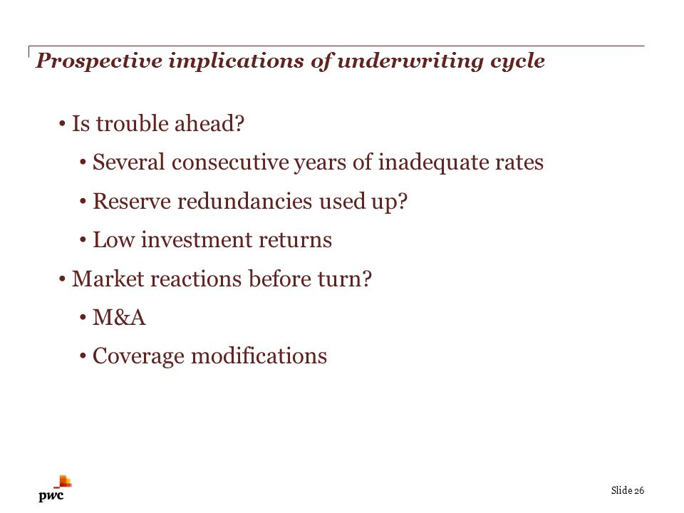Slide 26 Prospective implications of underwriting cycle Is trouble ahead? Several consecutive years of inadequate rates Reserve redundancies used up?