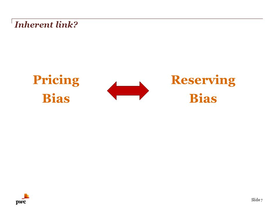 Slide 7 Inherent link? Reserving Bias Pricing Bias