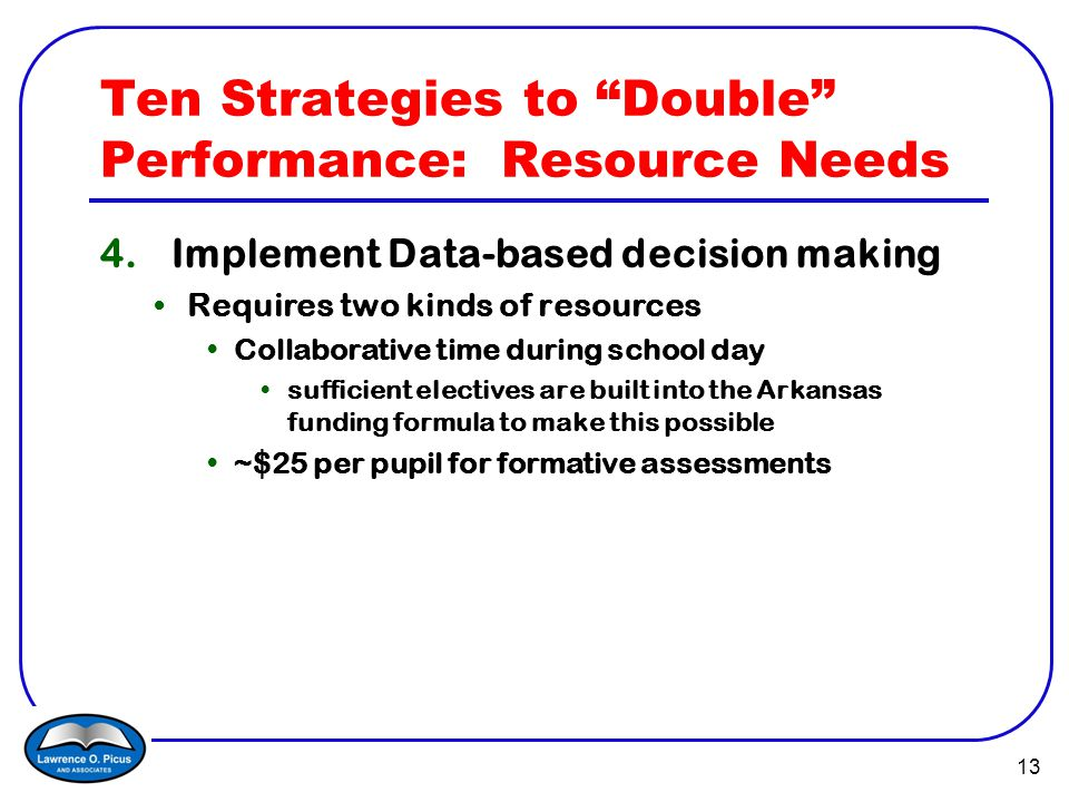 13 Ten Strategies to Double Performance: Resource Needs 4.Implement Data-based decision making Requires two kinds of resources Collaborative time during school day sufficient electives are built into the Arkansas funding formula to make this possible ~$25 per pupil for formative assessments