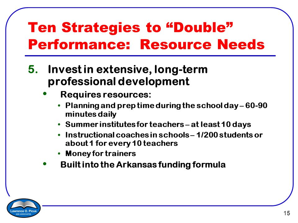 15 Ten Strategies to Double Performance: Resource Needs 5.Invest in extensive, long-term professional development Requires resources: Planning and prep time during the school day – 60-90 minutes daily Summer institutes for teachers – at least 10 days Instructional coaches in schools – 1/200 students or about 1 for every 10 teachers Money for trainers Built into the Arkansas funding formula