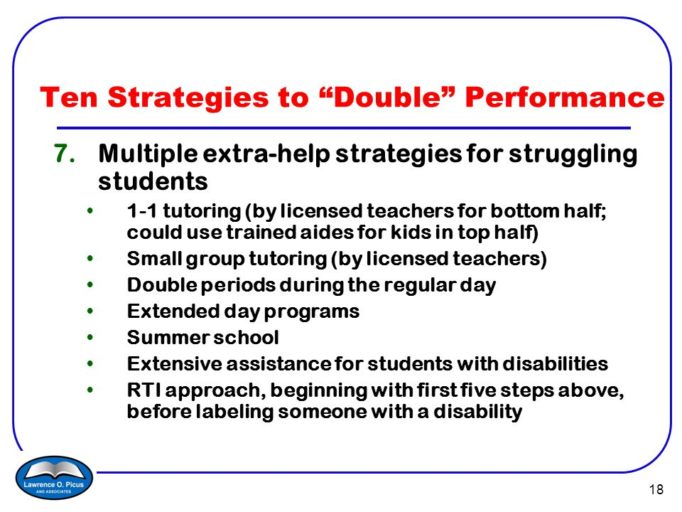 18 7.Multiple extra-help strategies for struggling students 1-1 tutoring (by licensed teachers for bottom half; could use trained aides for kids in top half) Small group tutoring (by licensed teachers) Double periods during the regular day Extended day programs Summer school Extensive assistance for students with disabilities RTI approach, beginning with first five steps above, before labeling someone with a disability Ten Strategies to Double Performance
