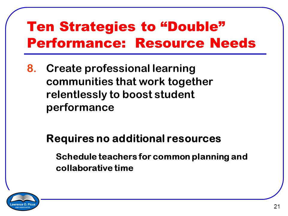 21 Ten Strategies to Double Performance: Resource Needs 8.Create professional learning communities that work together relentlessly to boost student performance Requires no additional resources Schedule teachers for common planning and collaborative time