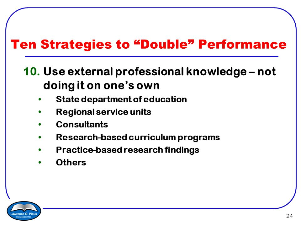 24 Ten Strategies to Double Performance 10.Use external professional knowledge – not doing it on one's own State department of education Regional service units Consultants Research-based curriculum programs Practice-based research findings Others