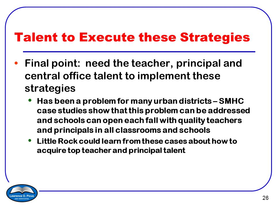 26 Talent to Execute these Strategies Final point: need the teacher, principal and central office talent to implement these strategies Has been a problem for many urban districts – SMHC case studies show that this problem can be addressed and schools can open each fall with quality teachers and principals in all classrooms and schools Little Rock could learn from these cases about how to acquire top teacher and principal talent