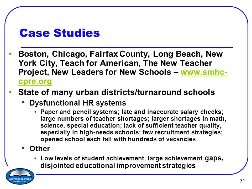 31 Case Studies Boston, Chicago, Fairfax County, Long Beach, New York City, Teach for American, The New Teacher Project, New Leaders for New Schools – www.smhc- cpre.orgwww.smhc- cpre.org State of many urban districts/turnaround schools Dysfunctional HR systems Paper and pencil systems; late and inaccurate salary checks; large numbers of teacher shortages; larger shortages in math, science, special education; lack of sufficient teacher quality, especially in high-needs schools; few recruitment strategies; opened school each fall with hundreds of vacancies Other Low levels of student achievement, large achievement gaps, disjointed educational improvement strategies