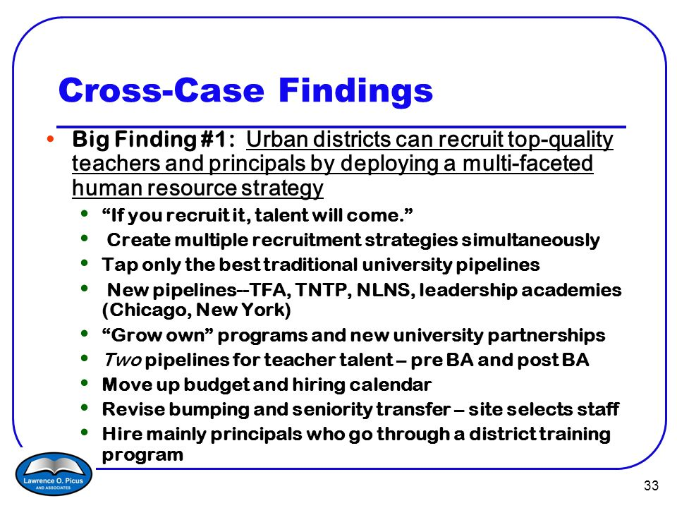 33 Cross-Case Findings Big Finding #1: Urban districts can recruit top-quality teachers and principals by deploying a multi-faceted human resource strategy If you recruit it, talent will come. Create multiple recruitment strategies simultaneously Tap only the best traditional university pipelines New pipelines--TFA, TNTP, NLNS, leadership academies (Chicago, New York) Grow own programs and new university partnerships Two pipelines for teacher talent – pre BA and post BA Move up budget and hiring calendar Revise bumping and seniority transfer – site selects staff Hire mainly principals who go through a district training program