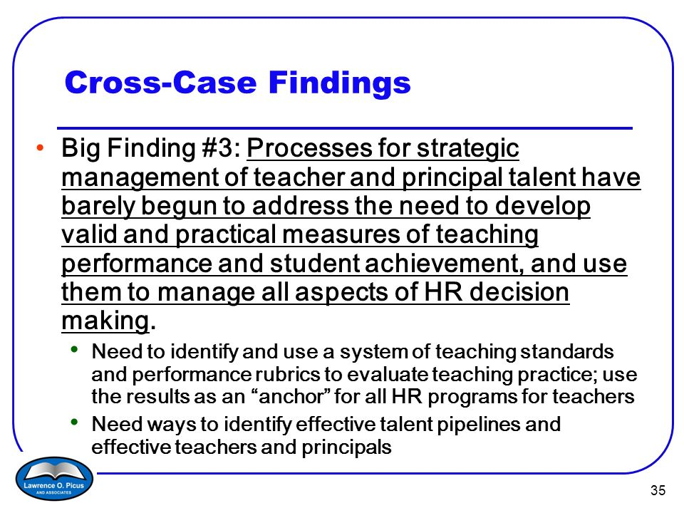35 Cross-Case Findings Big Finding #3: Processes for strategic management of teacher and principal talent have barely begun to address the need to develop valid and practical measures of teaching performance and student achievement, and use them to manage all aspects of HR decision making.