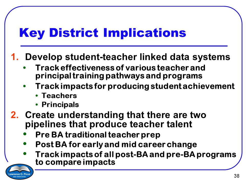 38 Key District Implications 1.Develop student-teacher linked data systems Track effectiveness of various teacher and principal training pathways and programs Track impacts for producing student achievement Teachers Principals 2.Create understanding that there are two pipelines that produce teacher talent Pre BA traditional teacher prep Post BA for early and mid career change Track impacts of all post-BA and pre-BA programs to compare impacts