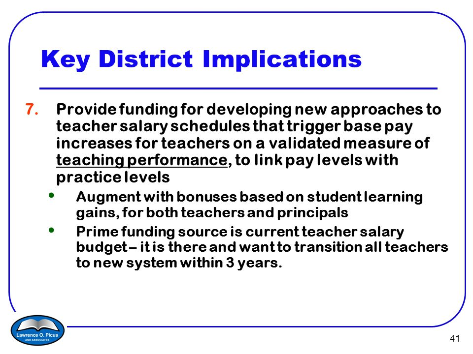 41 Key District Implications 7.Provide funding for developing new approaches to teacher salary schedules that trigger base pay increases for teachers on a validated measure of teaching performance, to link pay levels with practice levels Augment with bonuses based on student learning gains, for both teachers and principals Prime funding source is current teacher salary budget – it is there and want to transition all teachers to new system within 3 years.