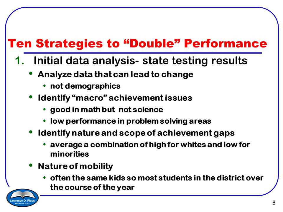 6 Ten Strategies to Double Performance 1.Initial data analysis- state testing results Analyze data that can lead to change not demographics Identify macro achievement issues good in math but not science low performance in problem solving areas Identify nature and scope of achievement gaps average a combination of high for whites and low for minorities Nature of mobility often the same kids so most students in the district over the course of the year