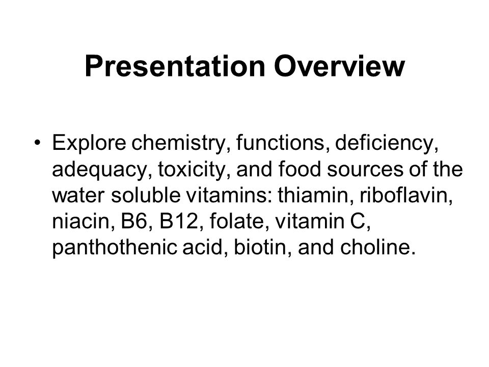 Presentation Overview Explore chemistry, functions, deficiency, adequacy, toxicity, and food sources of the water soluble vitamins: thiamin, riboflavi