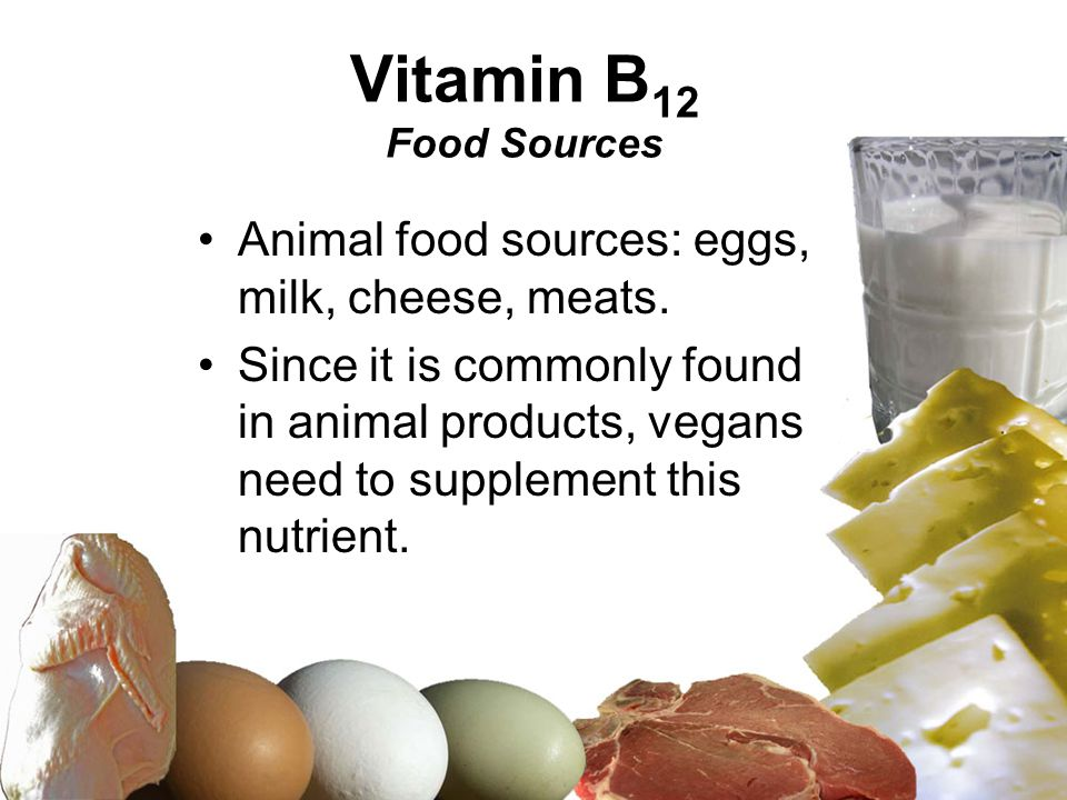 Vitamin B 12 Food Sources Animal food sources: eggs, milk, cheese, meats. Since it is commonly found in animal products, vegans need to supplement thi