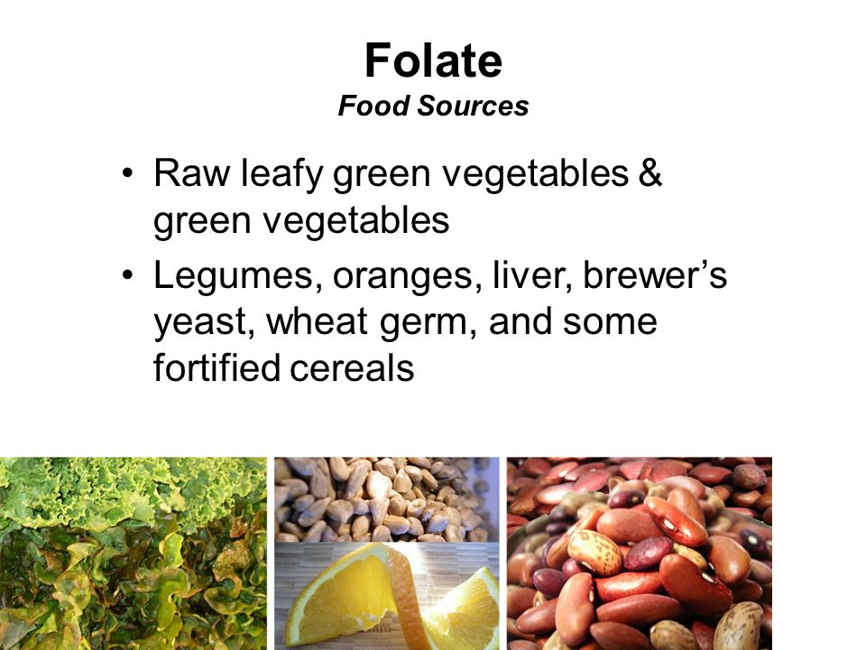 Raw leafy green vegetables & green vegetables Legumes, oranges, liver, brewer's yeast, wheat germ, and some fortified cereals Folate Food Sources