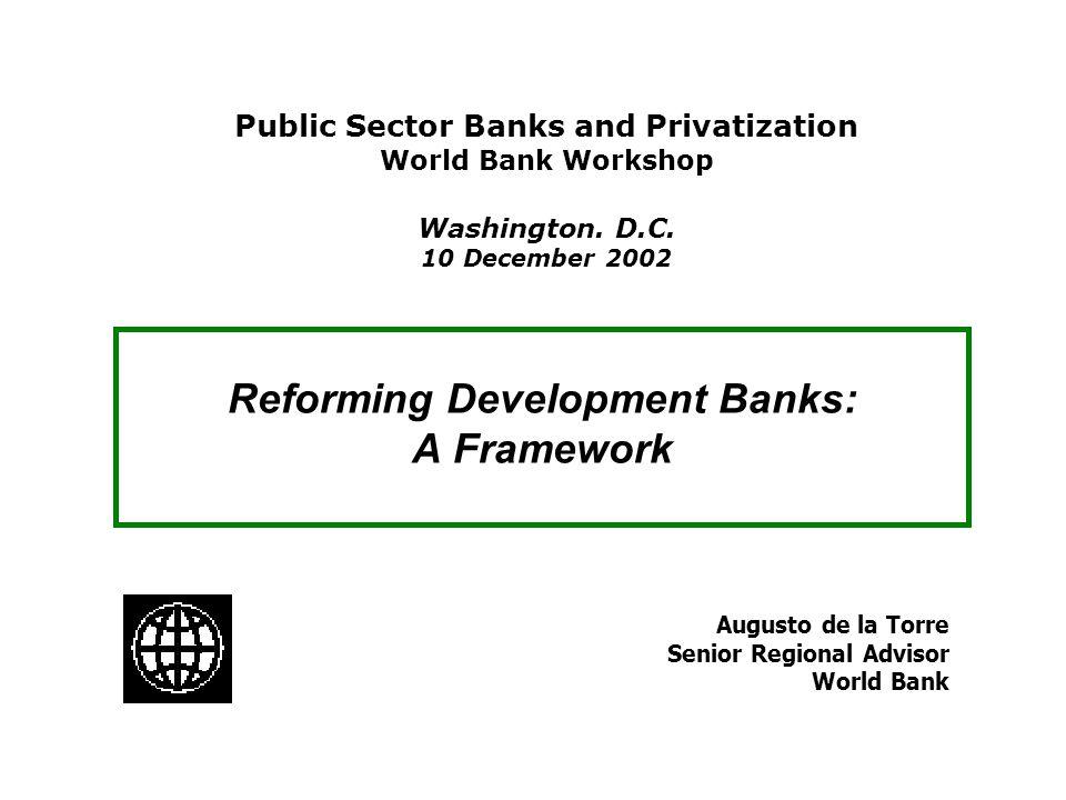 Reforming Development Banks: A Framework Augusto de la Torre Senior Regional Advisor World Bank Public Sector Banks and Privatization World Bank Works