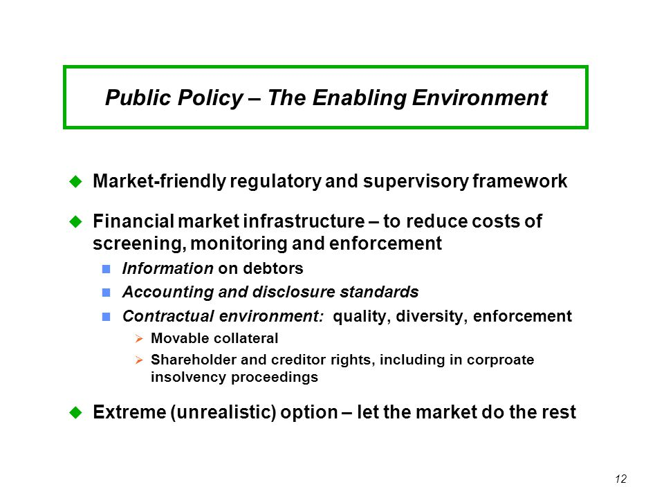 12 Public Policy – The Enabling Environment u Market-friendly regulatory and supervisory framework u Financial market infrastructure – to reduce costs of screening, monitoring and enforcement n Information on debtors n Accounting and disclosure standards n Contractual environment: quality, diversity, enforcement  Movable collateral  Shareholder and creditor rights, including in corproate insolvency proceedings u Extreme (unrealistic) option – let the market do the rest