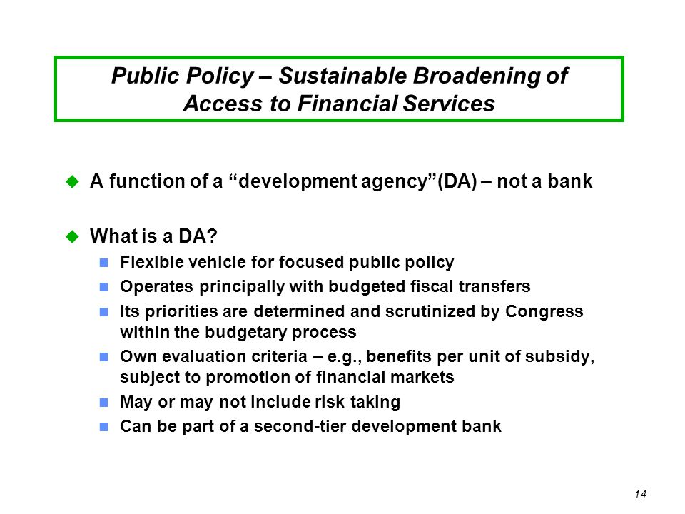 14 Public Policy – Sustainable Broadening of Access to Financial Services u A function of a development agency (DA) – not a bank u What is a DA.