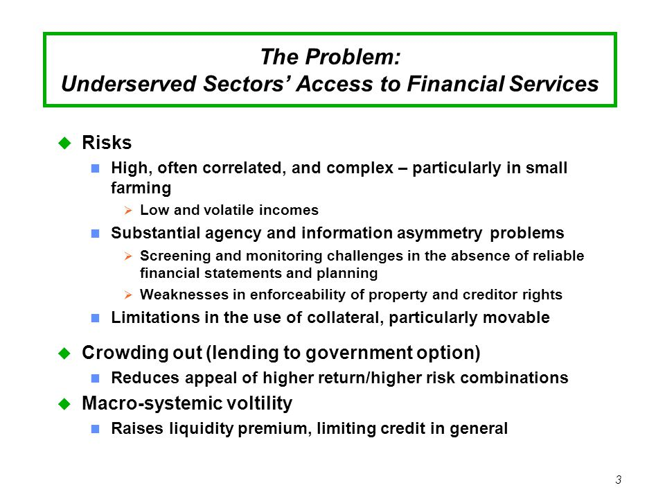 3 The Problem: Underserved Sectors' Access to Financial Services u Risks n High, often correlated, and complex – particularly in small farming  Low and volatile incomes n Substantial agency and information asymmetry problems  Screening and monitoring challenges in the absence of reliable financial statements and planning  Weaknesses in enforceability of property and creditor rights Limitations in the use of collateral, particularly movable u Crowding out (lending to government option) n Reduces appeal of higher return/higher risk combinations u Macro-systemic voltility n Raises liquidity premium, limiting credit in general