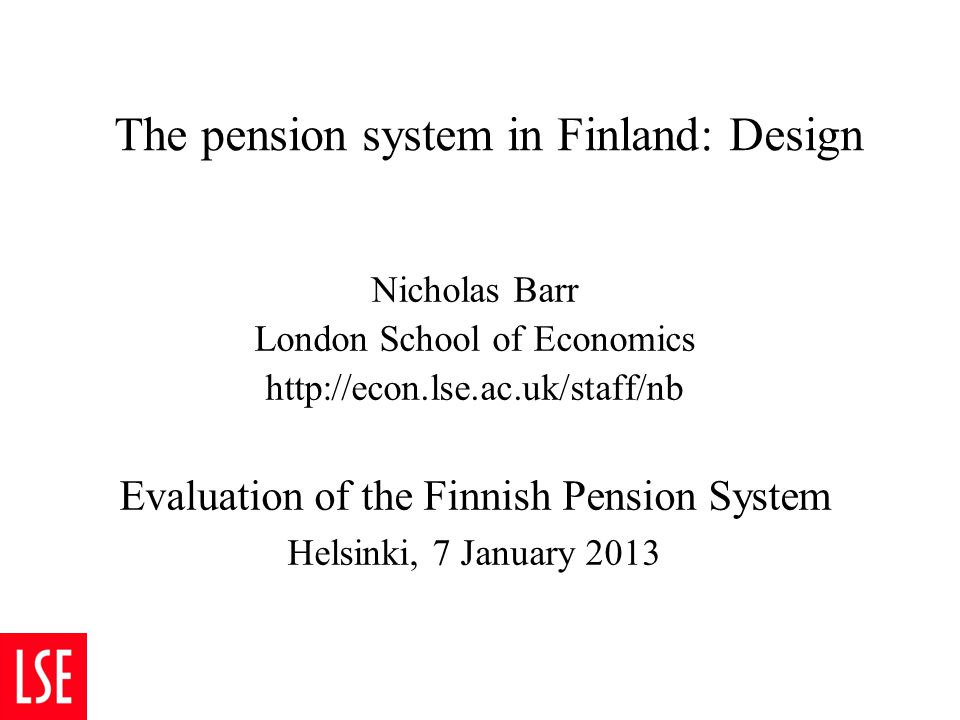 Nicholas Barr, January 2013 1 The pension system in Finland: Design 1 The backdrop 2 Strengths of the system 3 Weaknesses 4 Recommendations 5 Topic for discussion: age-related accrual rates 6 Conclusion