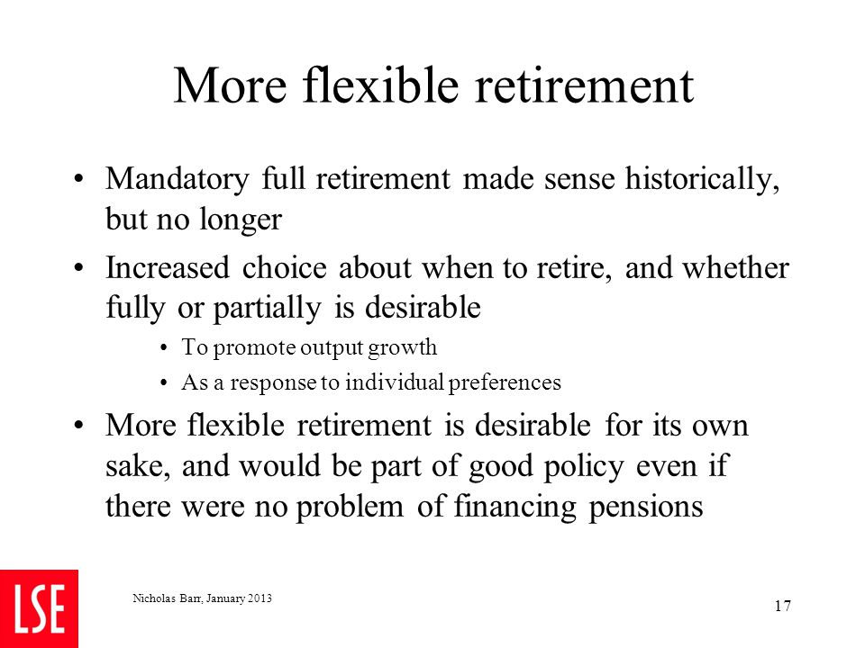 Nicholas Barr, January 2013 17 More flexible retirement Mandatory full retirement made sense historically, but no longer Increased choice about when t