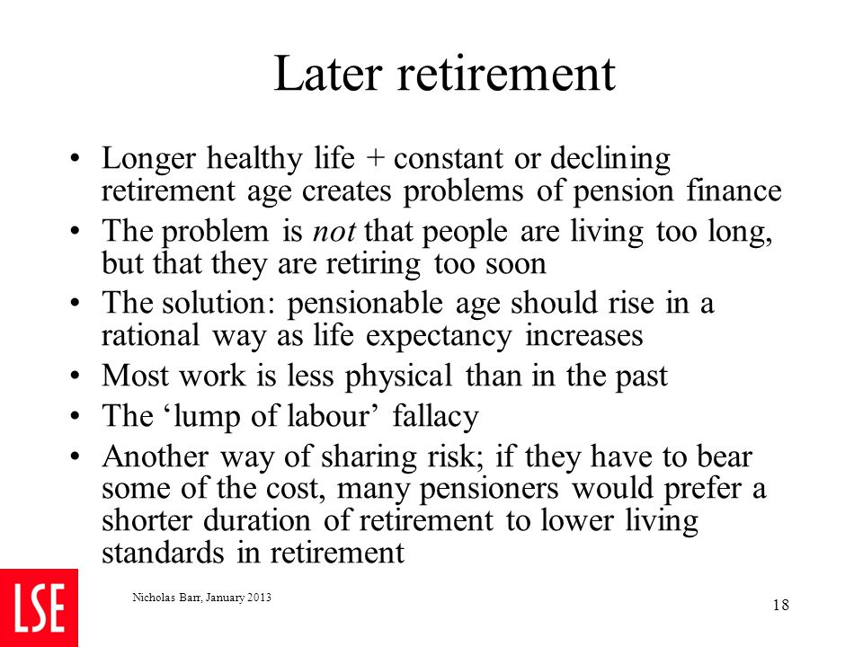 Nicholas Barr, January 2013 18 Later retirement Longer healthy life + constant or declining retirement age creates problems of pension finance The pro