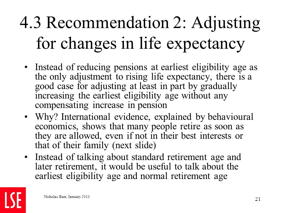 4.3 Recommendation 2: Adjusting for changes in life expectancy Instead of reducing pensions at earliest eligibility age as the only adjustment to risi