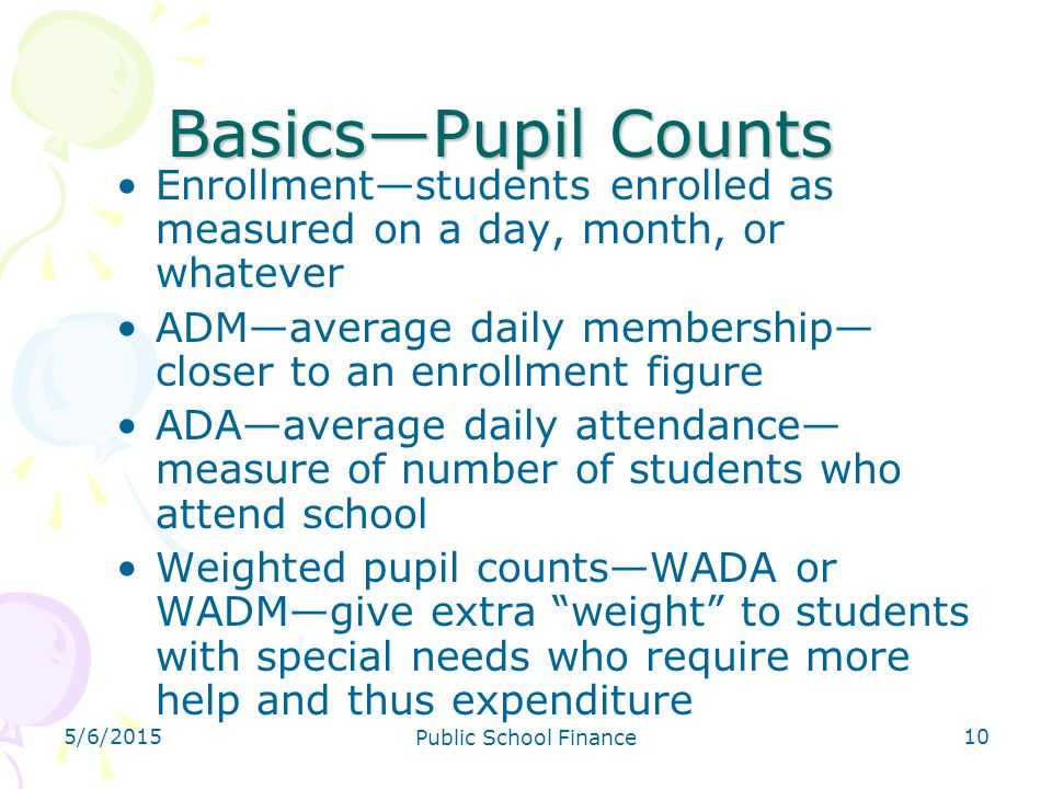 5/6/2015 Public School Finance 10 Basics—Pupil Counts Enrollment—students enrolled as measured on a day, month, or whatever ADM—average daily membersh