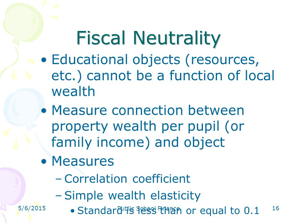 5/6/2015 Public School Finance 16 Fiscal Neutrality Educational objects (resources, etc.) cannot be a function of local wealth Measure connection betw