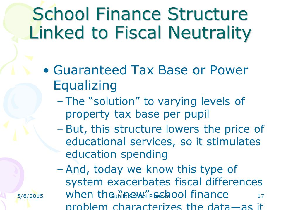 "5/6/2015 Public School Finance 17 School Finance Structure Linked to Fiscal Neutrality Guaranteed Tax Base or Power Equalizing –The ""solution"" to vary"