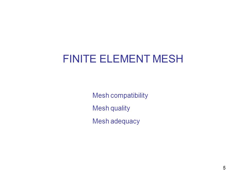 5 FINITE ELEMENT MESH Mesh compatibility Mesh quality Mesh adequacy