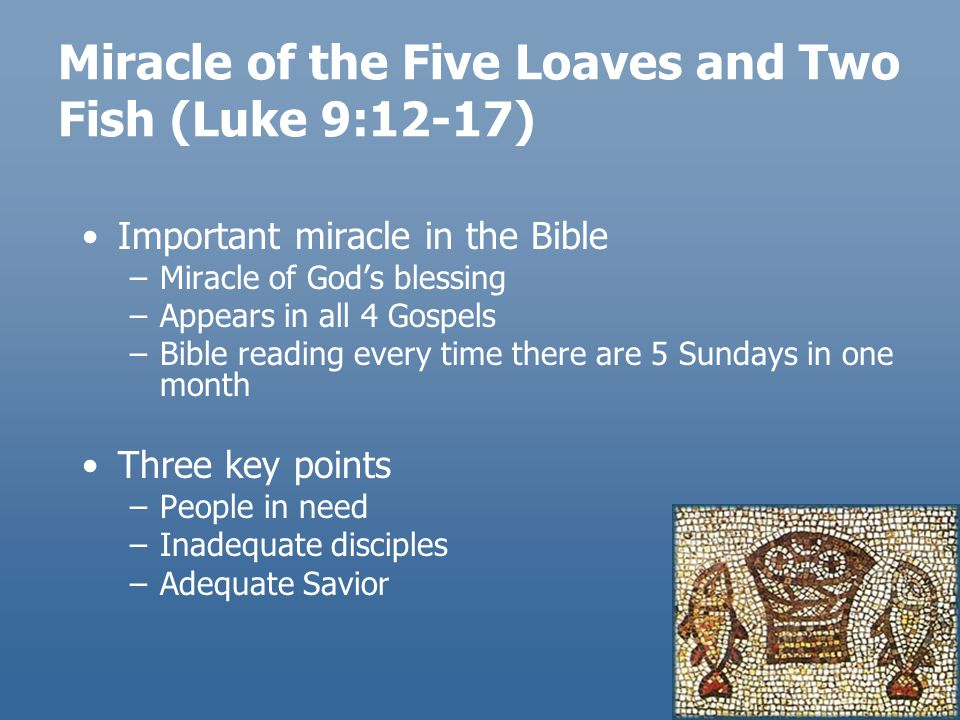 Miracle of the Five Loaves and Two Fish (Luke 9:12-17) Important miracle in the Bible –Miracle of God's blessing –Appears in all 4 Gospels –Bible read