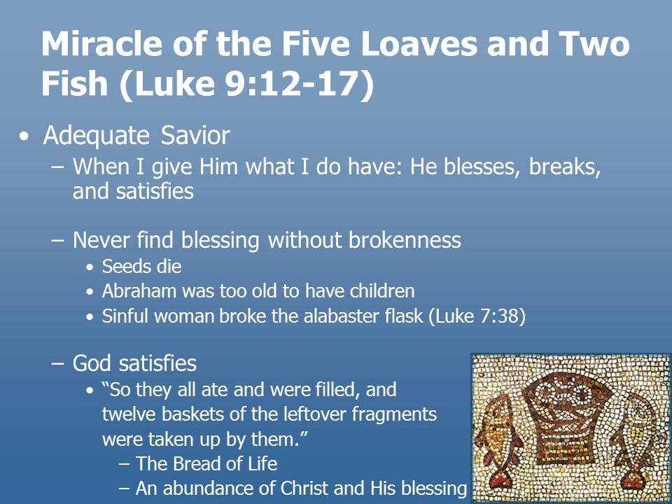 Miracle of the Five Loaves and Two Fish (Luke 9:12-17) Adequate Savior –When I give Him what I do have: He blesses, breaks, and satisfies –Never find